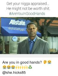 Allstate Meme - get your nigga appraised he might not be worth shit are you n good