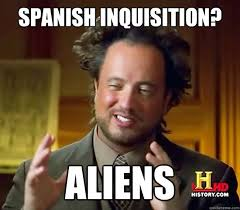 Spanish Inquisition Meme - spanish inquisition aliens ancient aliens quickmeme