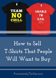How To Sell T Shirts People Will Want To Buy Awesomely Techie