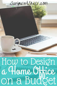 how to design a home office on a budget sunburnt saver