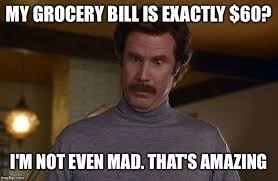 Exactly Meme - my grocery bill is exactly 60 i m not even mad that s amazing meme