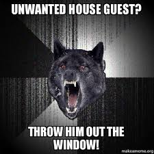Unwanted Guest Meme - unwanted house guest throw him out the window make a meme