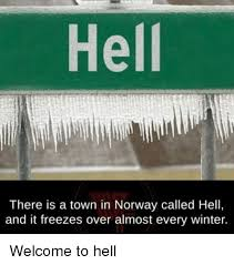 Norway Meme - hell there is a town in norway called hell and it freezes over