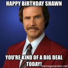 Shawn Meme - happy birthday shawn you re kind of a big deal today anchorman