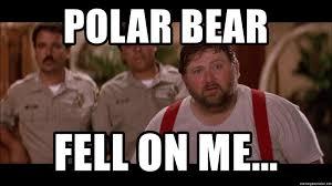 Roadhouse Meme - polar bear fell on me roadhouse polar bear fell on me meme