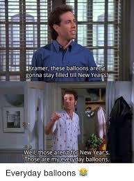 Kramer Meme - be kramer these balloons arent gonna stay filled till new years