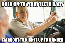 Meme Driver - hold on to your teeth baby i m about to kick it up to 5 under