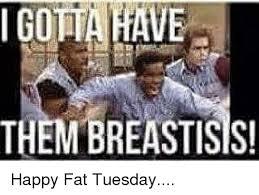 Fat Tuesday Meme - ve i got them breastisis happy fat tuesday meme on me me