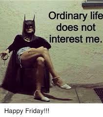 Happy Friday Meme - ordinary life does not interest me happy friday friday meme on