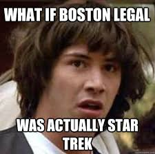 Legal Memes - what if boston legal was actually star trek conspiracy keanu