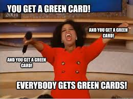 Green Card Meme - you get a green card everybody gets green cards and you get a