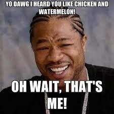 Watermelon Meme - yo dawg i heard you like chicken and watermelon oh wait that s