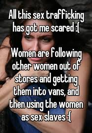 all this sex trafficking has got me scared women are following