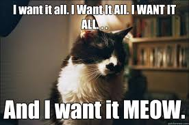 All Of It Meme - i want it all i want it all i want it all and i want it