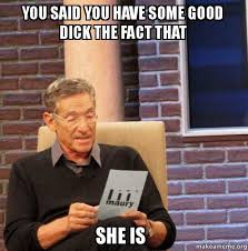 Good Dick Meme - you said you have some good dick the fact that she is maury