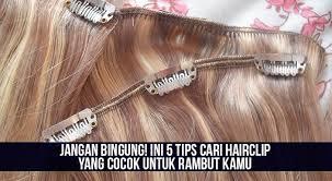 hair clip rambut asli jangan bingung ini 5 tips cari hairclip yang cocok untuk rambut