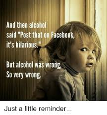 Hilarious Facebook Memes - and then alcohol said post that on facebook it s hilarious but