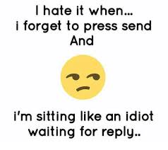 I Hate It When Memes - i hate it when i forget to press send and i m sitting like an idiot