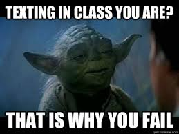In Class Meme - texting in class you are that is why you fail fail yoda quickmeme