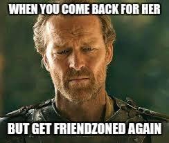 Friendzone Meme - jorah of the friendzone freefolk