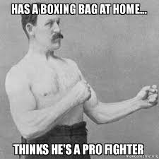 Fighter Meme - has a boxing bag at home thinks he s a pro fighter overly