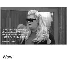 Gemma Collins Memes - lf you can t buy me a cup of tea and put eto of petrol in my car