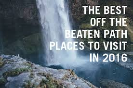the five best the beaten path places to visit in 2016