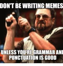 Grammar Correction Meme - don t bewriting memes unless youre grammar ani punctuation is good