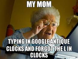 Typing Meme - my mom typing in google antique clocks and forgot the l in clocks