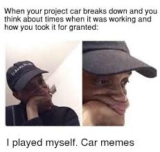 Project Car Memes - when your project car breaks down and you think about times when it
