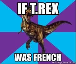 Dinosaur Meme Generator - if t rex was french dinosaur director meme generator