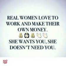 Real Women Meme - real women loveto work and maketheir own money she wants you she