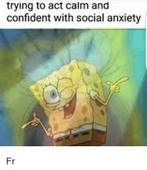 Social Anxiety Meme - trying to act calm and confident with social anxiety fr from
