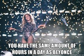 Beyonce Meme Generator - you have the same amount of hours in a day as beyonce beyonce