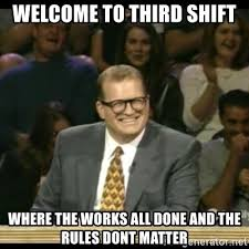 Third Shift Meme - welcome to third shift where the works all done and the rules dont