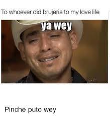 Meme Puto - to whoever did brujeria to my love life ya wey pinche puto wey