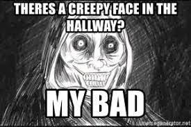 Unwanted Guest Meme - theres a creepy face in the hallway my bad unwanted house guest