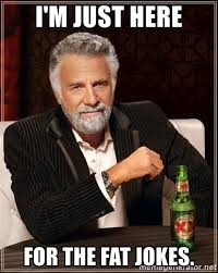 Fat Jokes Meme - i m just here for the fat jokes the most interesting man in the