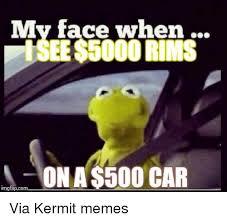 Kermit Meme My Face When - my face when isee 5000 rims on a 500 car inngflipcom via kermit