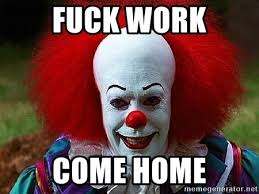 Fuck Work Meme - fuck work come home pennywise the clown meme generator