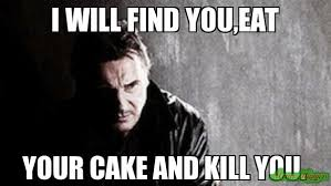 Meme Eat - i will find you eat your cake and kill you meme i will find you