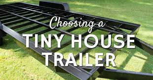 choosing a tiny house trailer tiny home builders