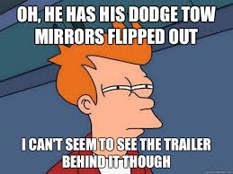 Dodge Tow Mirrors Meme - oh he has his dodge tow mirrors flipped out i can t seem to see