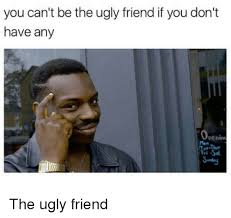 Ugly Smile Meme - you can t be the ugly friend if you don t have any penin the ugly