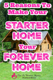 5 reasons to make your starter home your forever home the no