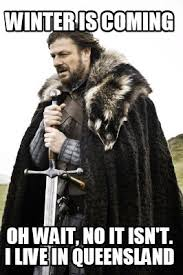 Queensland Memes - meme creator winter is coming oh wait no it isn t i live in