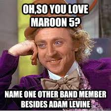 Adam Levine Meme - oh so you love maroon 5 name one other band member besides adam