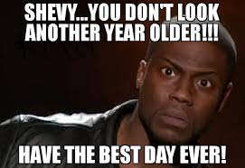 Best Day Ever Meme - shevy you don t look another year older have the best day