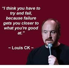 Louis Ck Meme - i think you have to try and fail because failure gets you closer