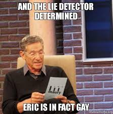 Eric Meme - and the lie detector determined eric is in fact gay make a meme
